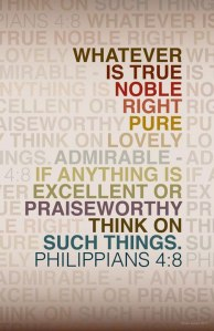 Whatever is true, noble, right, pure, lovely, admirable - if anything is excellent or praiseworthy, think on such things.
